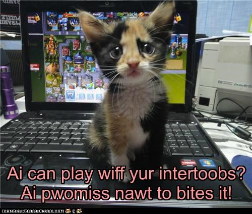 Ai can play wiff yur intertoobs? Ai pwomiss nawt to bites it!