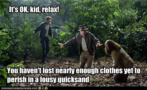 You haven't lost nearly enough clothes yet to perish in a lousy quicksand It's OK, kid, relax!