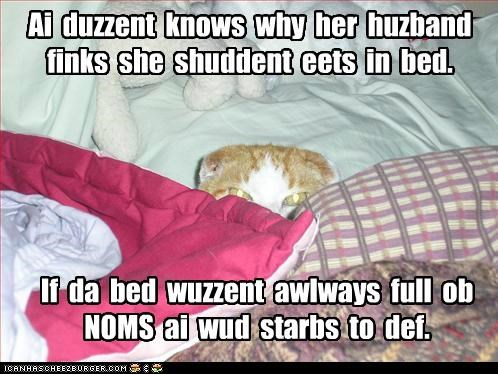 Ai duzzent knows why her huzband finks she shuddent eets in bed. If da bed wuzzent awlways full ob NOMS ai wud starbs to def.