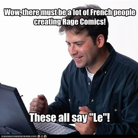 "Wow, there must be a lot of French people creating Rage Comics! These all say ""Le""!"