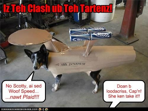 Doan b loodacriss, Cap'n! She ken take it!! No Scotty, ai sed Woof Speed... ...nawt Plaid!!! Iz Teh Clash ub Teh Tartenz!