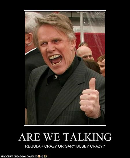 ARE WE TALKING REGULAR CRAZY OR GARY BUSEY CRAZY?