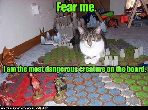 Fear me. I am the most dangerous creature on the board.