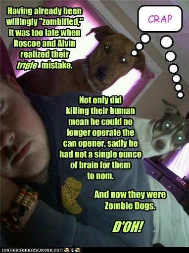 """Having already been willingly """"zombified,"""" it was too late when Roscoe and Alvin realized their mistake. Not only did killing their human mean he could no longer operate the can opener, sadly he had not a single ounce of brain for them to nom. And now they were Zombie Dogs. D'OH! triple CRAP Cleverness Here"""