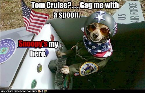 Tom Cruise?. . . Gag me with a spoon. Snoopy's my hero. Snoopy's Snoopy's