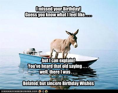 I missed your Birthday! Guess you know what I feel like . . . . but I can explain! You've heard that old saying . . . . well, there I was . . . . Belated, but sincere Birthday Wishes