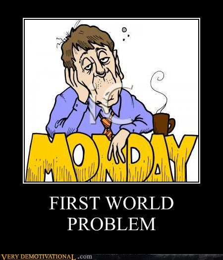 First World Problem,hilarious,monday