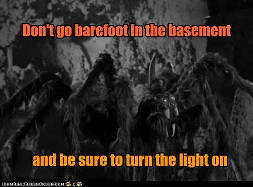 Don't go barefoot in the basement and be sure to turn the light on