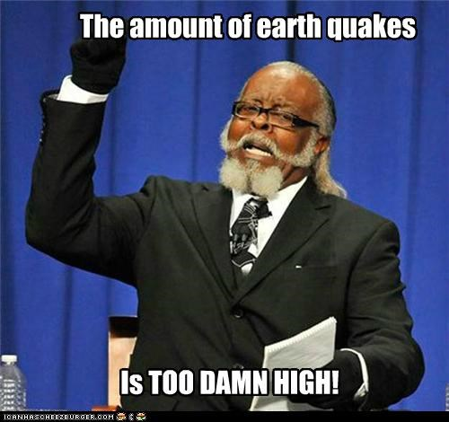 The amount of earth quakes Is TOO DAMN HIGH!