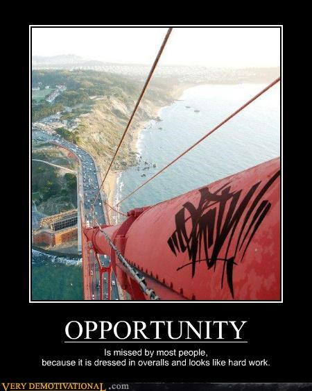 OPPORTUNITY Is missed by most people, because it is dressed in overalls and looks like hard work.