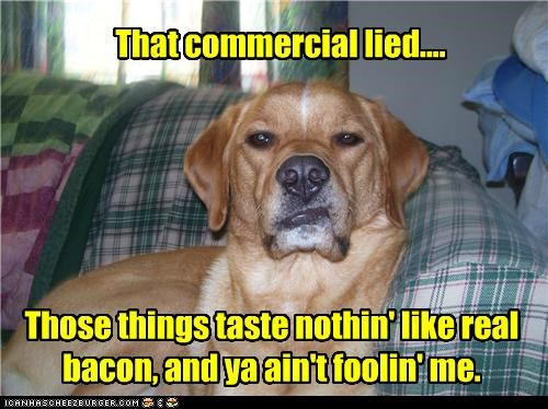 That commercial lied.... Those things taste nothin' like real bacon, and ya ain't foolin' me.