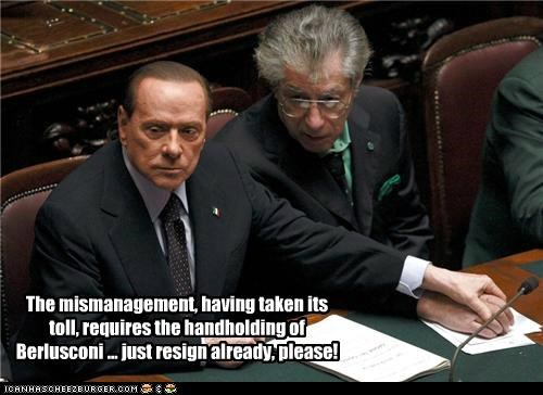 The mismanagement, having taken its toll, requires the handholding of Berlusconi ... just resign already, please!