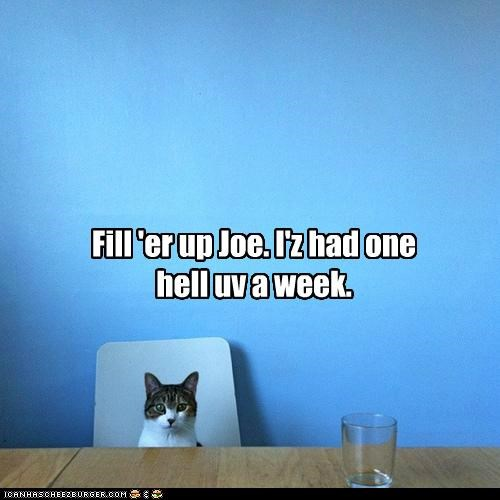 Fill 'er up Joe. I'z had one hell uv a week.
