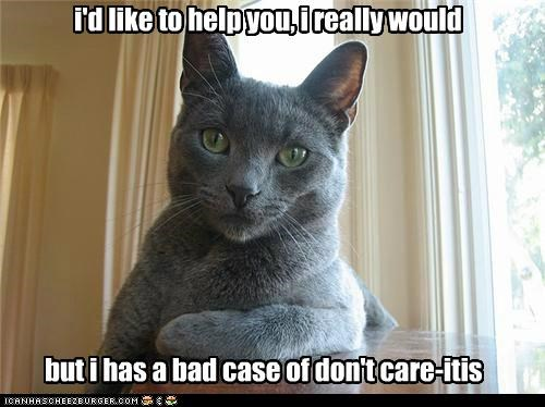 i'd like to help you, i really would but i has a bad case of don't care-itis