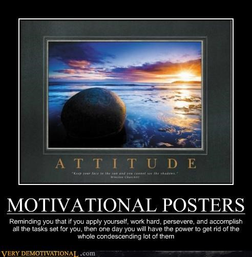 MOTIVATIONAL POSTERS Reminding you that if you apply yourself, work hard, persevere, and accomplish all the tasks set for you, then one day you will have the power to get rid of the whole condescending lot of them
