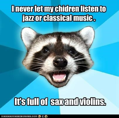 I never let my chidren listen to jazz or classical music . It's full of sax and violins.