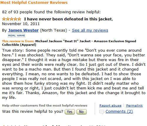 "amazon review jacket I have never been defeated in this jacket, November 10, 2011 By James Wester (North Texas) - See all my reviews REAL NAME This review is from: Michael Jackson ""Beat It"" Jacket Amazon Exclusive Signed Collectible (Apparel) True story: Some people recently told me ""Don't you ever come around here."" I was shocked. They said, ""Don't wanna see disappear."" I thought it was a eyes and their words were want to be a m"