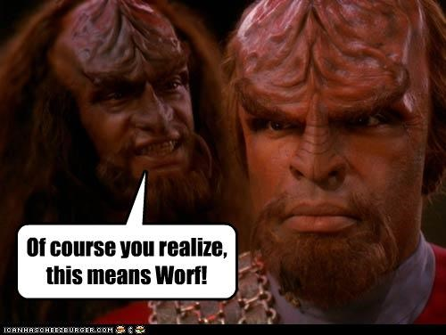 Of course you realize, this means Worf!