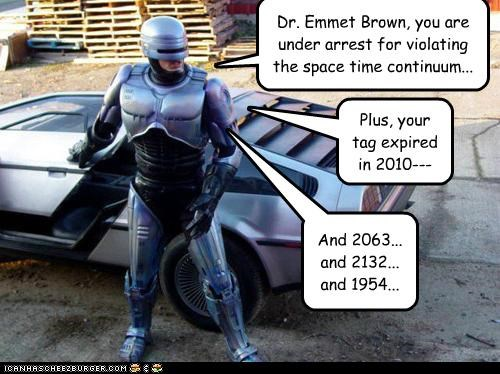 Dr. Emmet Brown, you are under arrest for violating the space time continuum... Plus, your tag expired in 2010--- And 2063... and 2132... and 1954...