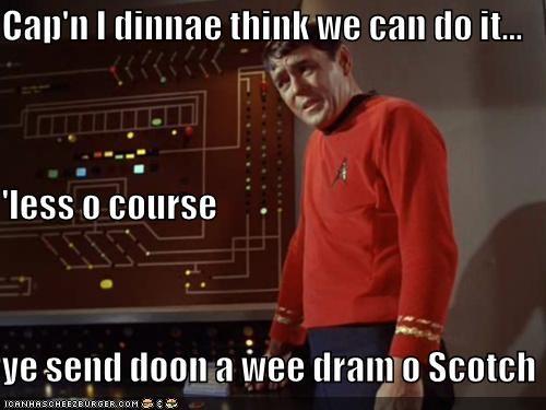 Cap'n I dinnae think we can do it... 'less o course ye send doon a wee dram o Scotch