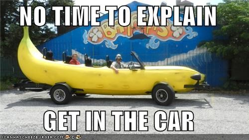 banana,banana car,get in the car,no time to explain