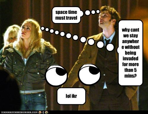 space time must travel why cant we stay anywhere without being invaded for more than 5 mins? lol ikr