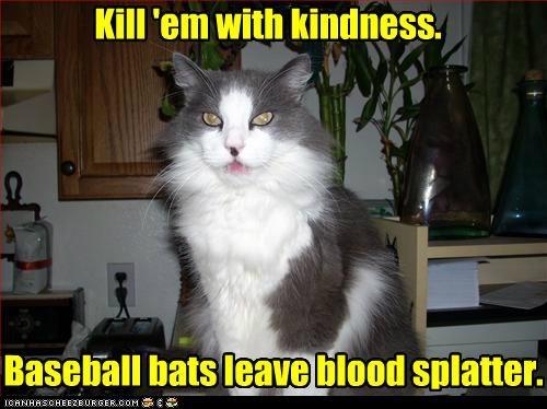 Kill 'em with kindness. Baseball bats leave blood splatter.