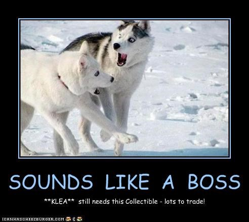 SOUNDS LIKE A BOSS **KLEA** still needs this Collectible - lots to trade!