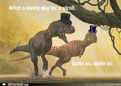 awesome,dapper,dinosaurs,little arms,lovely day,quite,quite so,top hat,top hats,tyrannasaurus rex