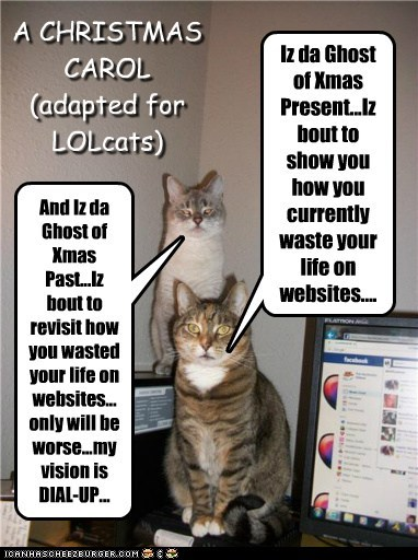 Iz da Ghost of Xmas Present...Iz bout to show you how you currently waste your life on websites.... A CHRISTMAS CAROL (adapted for LOLcats) And Iz da Ghost of Xmas Past...Iz bout to revisit how you wasted your life on websites... only will be worse...my vision is DIAL-UP...
