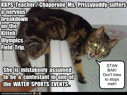 KKPS Teacher / Chaperone Ms. Prissypuddy suffers a nervous breakdown on the Kitteh Olympics Field Trip. She is mistakenly assumed to be a contestant in one of the WATER SPORTS EVENTS . STAN BAK! Don't tries to stops meh!