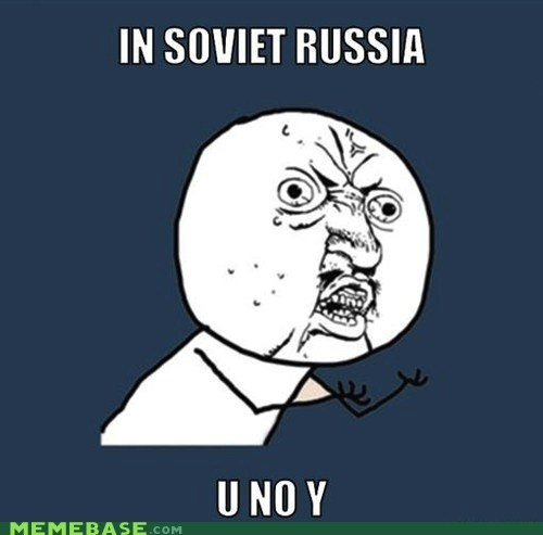 know,no,Soviet Russia,why,Y U No Guy,you