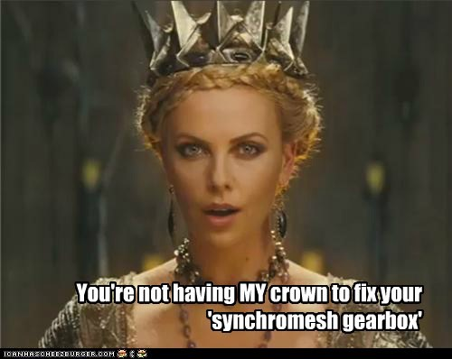You're not having MY crown to fix your 'synchromesh gearbox'