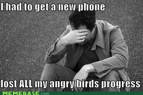 angry birds,backup,First World Problems,iphone,progress,Sad