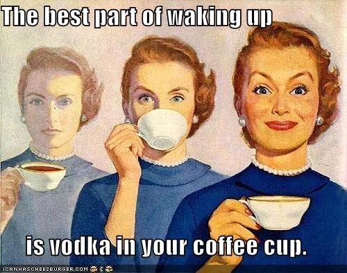 The best part of waking up is vodka in your coffee cup.