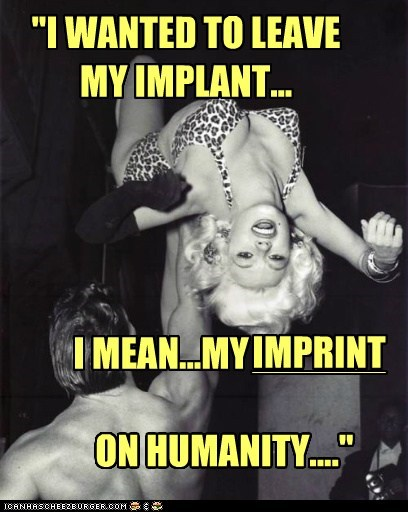 """""""I WANTED TO LEAVE MY IMPLANT... I MEAN...MY ON HUMANITY...."""" IMPRINT"""