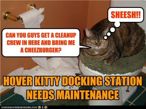 HOVER KITTY DOCKING STATION NEEDS MAINTENANCE SHEESH!! CAN YOU GUYS GET A CLEANUP CREW IN HERE AND BRING ME A CHEEZBURGER?