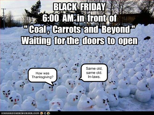 "BLACK FRIDAY 6:00 AM in front of "" Coal , Carrots and Beyond "" Waiting for the doors to open How was Thanksgiving? Same old, same old. In-laws."
