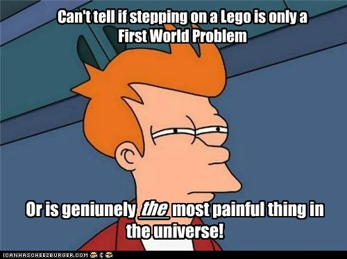 Can't tell if stepping on a Lego is only a First World Problem Or is geniunely ___ most painful thing in the universe! the