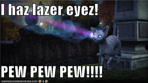 I haz lazer eyez!  PEW PEW PEW!!!!