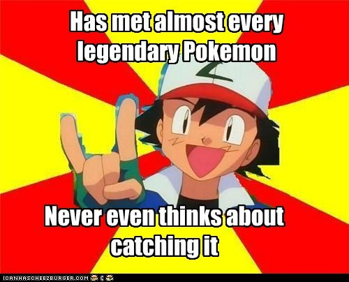 Has met almost every legendary Pokemon Never even thinks about catching it