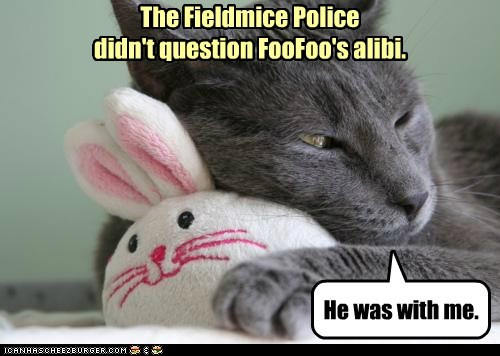 The Fieldmice Police didn't question FooFoo's alibi. He was with me.