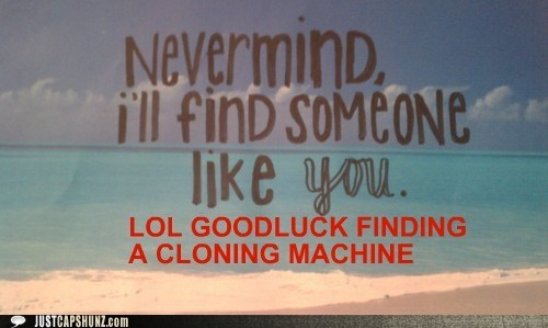 clone,cloning,cloning machine,ill-find-someone-like-you,nevermind,wishful thinking