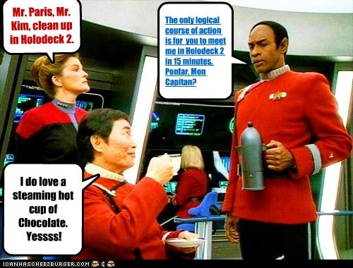 The only logical course of action is for you to meet me in Holodeck 2 in 15 minutes. Ponfar, Mon Capitan? I do love a steaming hot cup of Chocolate. Yessss! Mr. Paris, Mr. Kim, clean up in Holodeck 2.