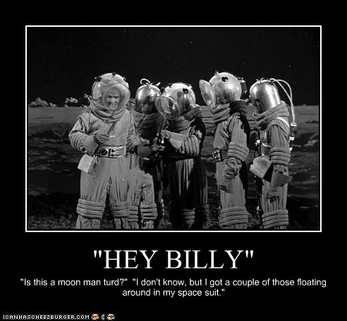 """""""HEY BILLY"""" """"Is this a moon man turd?"""" """"I don't know, but I got a couple of those floating around in my space suit."""""""