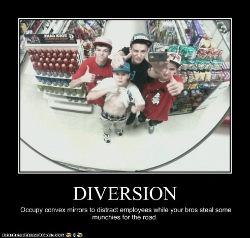 DIVERSION Occupy convex mirrors to distract employees while your bros steal some munchies for the road.