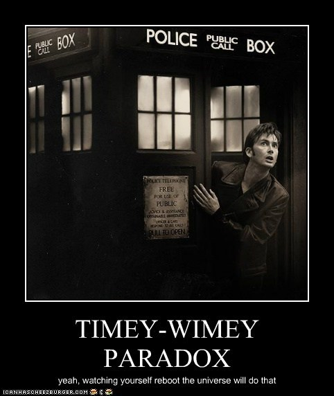 TIMEY-WIMEY PARADOX yeah, watching yourself reboot the universe will do that