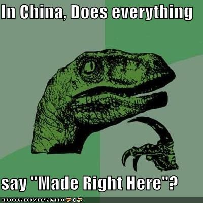 "In China, Does everything say ""Made Right Here""?"