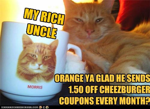 MY RICH UNCLE ORANGE YA GLAD HE SENDS 1.50 OFF CHEEZBURGER COUPONS EVERY MONTH?