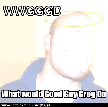 WWGGGD What would Good Guy Greg Do